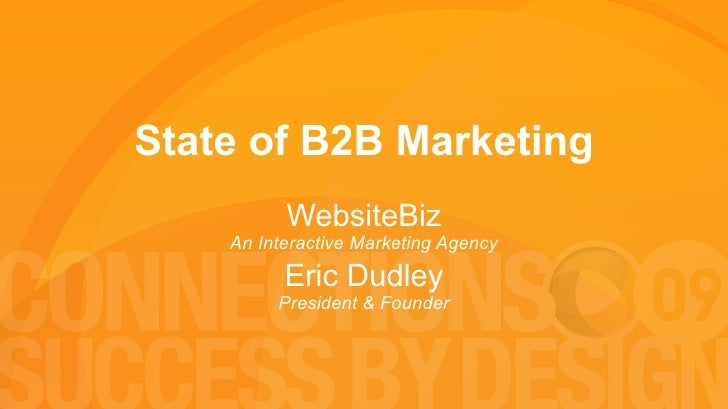 State of B2B Marketing WebsiteBiz An Interactive Marketing Agency Eric Dudley President & Founder