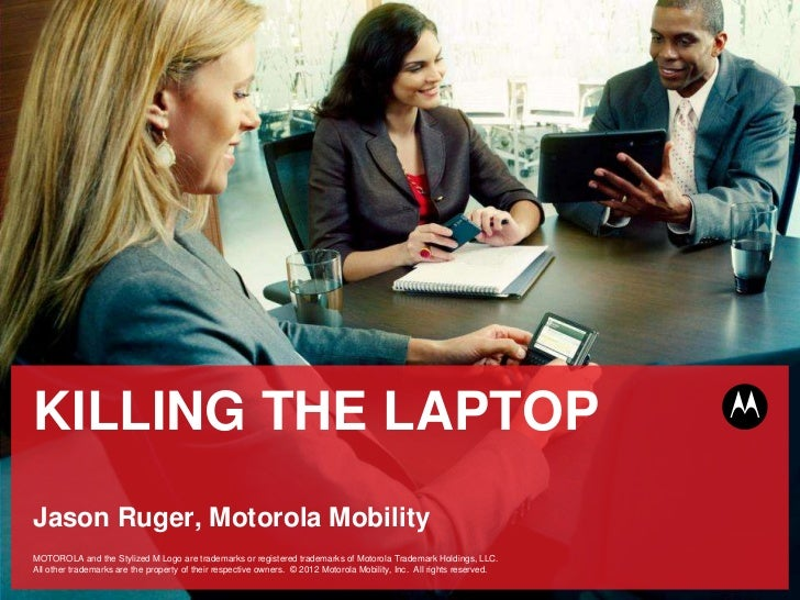 KILLING THE LAPTOPJason Ruger, Motorola MobilityMotorola Mobility InternalMOTOROLA and the Stylized M Logo are trademarks ...