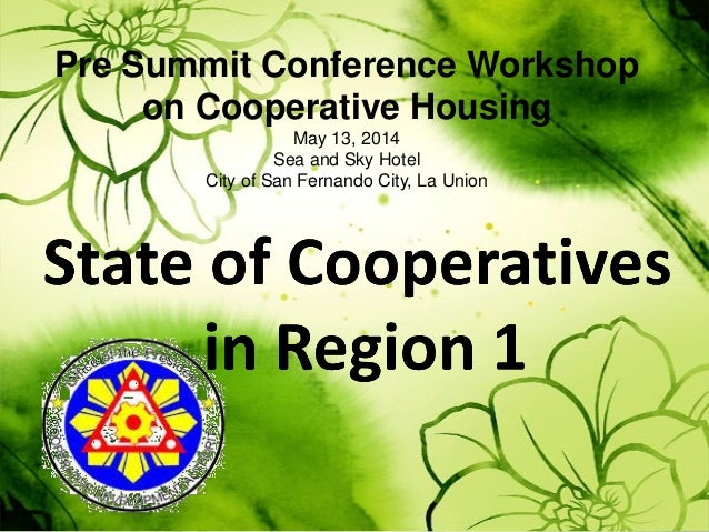 Pre Summit Conference Workshop on Cooperative Housing May 13, 2014 Sea and Sky Hotel City of San Fernando City, La Union