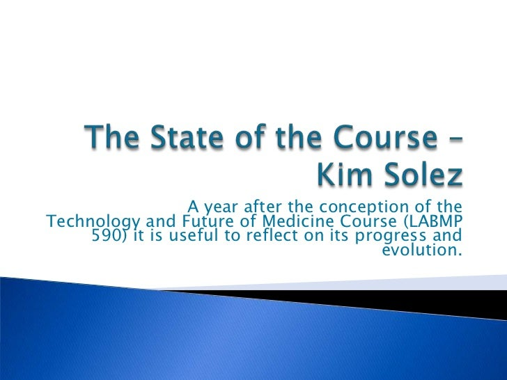 A year after the conception of theTechnology and Future of Medicine Course (LABMP     590) it is useful to reflect on its ...