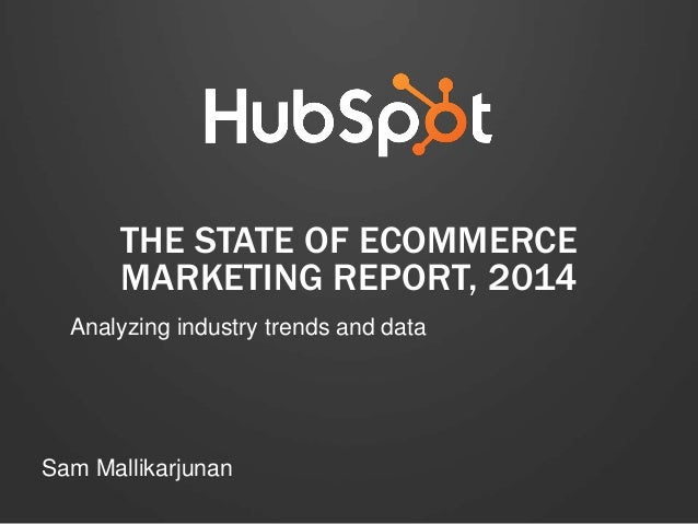 THE STATE OF ECOMMERCE MARKETING REPORT, 2014 Analyzing industry trends and data  Sam Mallikarjunan