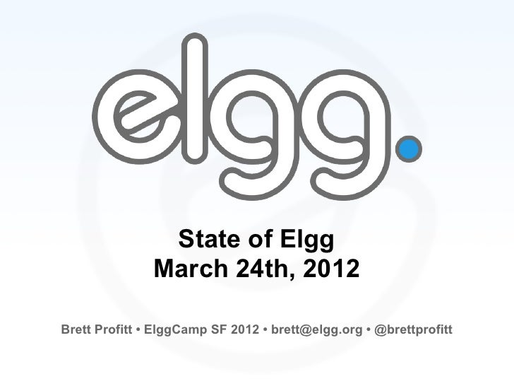 State of Elgg               March 24th, 2012Brett Profitt • ElggCamp SF 2012 • brett@elgg.org • @brettprofitt