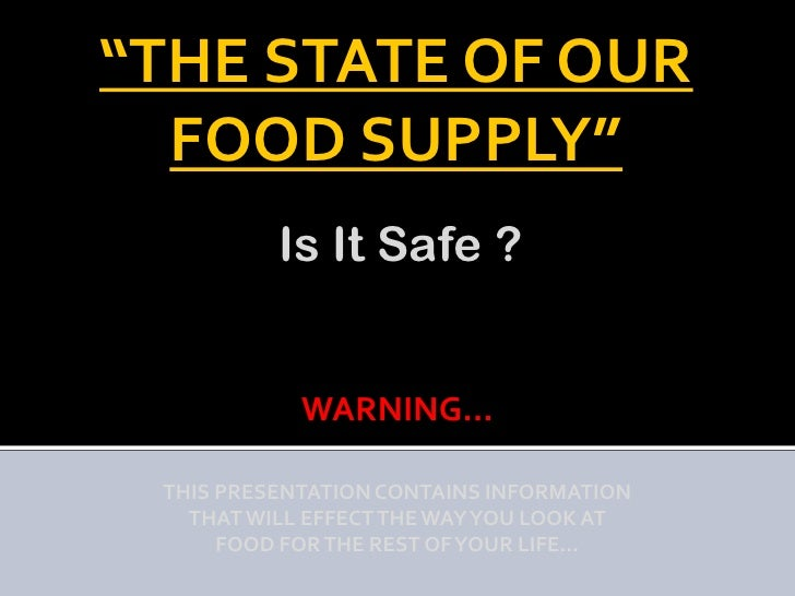 """""""THE STATE OF OUR  FOOD SUPPLY""""          Is It Safe ?            WARNING… THIS PRESENTATION CONTAINS INFORMATION   THAT WI..."""