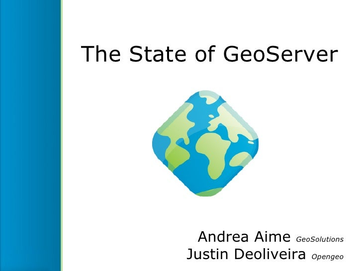 The State of GeoServer          Andrea Aime GeoSolutions         Justin Deoliveira Opengeo