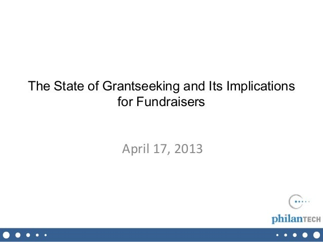 The State of Grantseeking and Its Implications               for Fundraisers                April 17, 2013