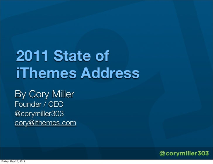 2011 State of            iThemes Address           By Cory Miller           Founder / CEO           @corymiller303        ...