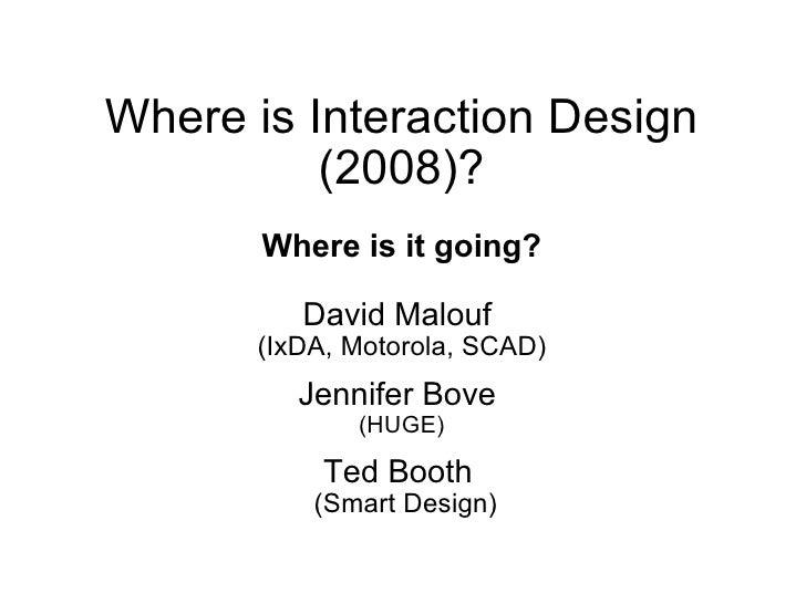 Where is Interaction Design           (2008)?        Where is it going?           David Malouf       (IxDA, Motorola, SCAD...