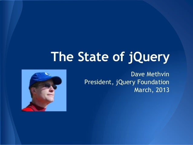 The State of jQuery                    Dave Methvin     President, jQuery Foundation                      March, 2013
