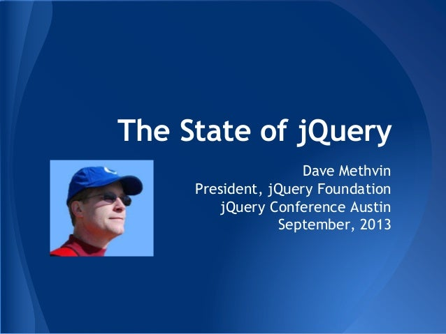 The State of jQuery Dave Methvin President, jQuery Foundation jQuery Conference Austin September, 2013