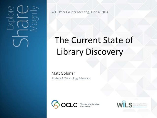 WiLS Peer Council Meeting, June 4, 2014 Matt Goldner Product & Technology Advocate The Current State of Library Discovery