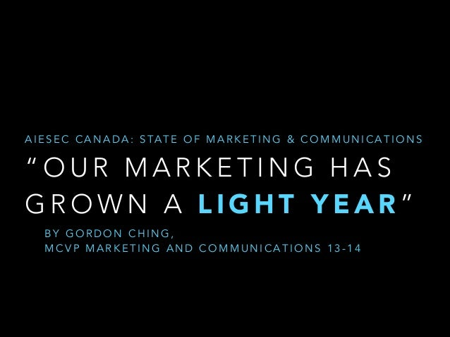 "A I E S E C C A N A D A : S TA T E O F M A R K E T I N G & C O M M U N I C A T I O N S  ""OUR MARKETING HAS GROWN A LIGHT Y..."