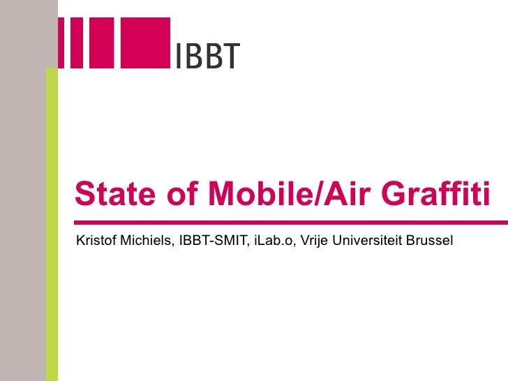 State of Mobile/Air Graffiti Kristof Michiels, IBBT-SMIT, iLab.o, Vrije Universiteit Brussel