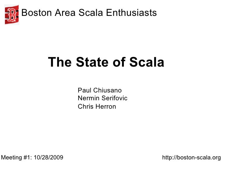 The State of Scala Meeting #1: 10/28/2009 Boston Area Scala Enthusiasts http://boston-scala.org Paul Chiusano Nermin Serif...