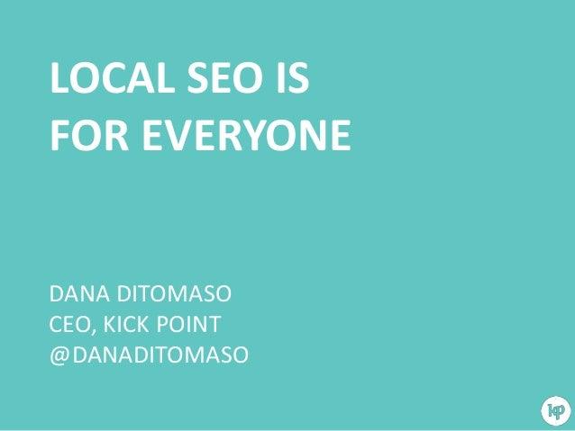LOCAL SEO IS FOR EVERYONE  DANA DITOMASO CEO, KICK POINT @DANADITOMASO