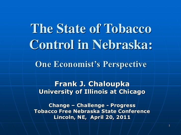 1<br />The State of Tobacco<br />Control in Nebraska:<br />One Economist's Perspective<br />Frank J. Chaloupka<br />Univer...
