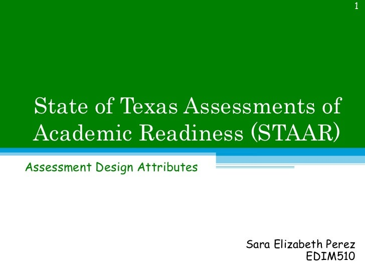 State of Texas Assessments of Academic Readiness (STAAR) Assessment Design Attributes Sara Elizabeth Perez EDIM510