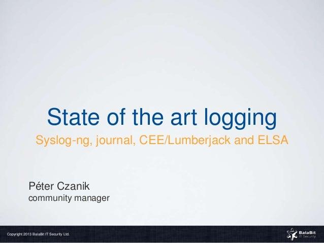 State of the art logging                 Syslog-ng, journal, CEE/Lumberjack and ELSA             Péter Czanik             ...
