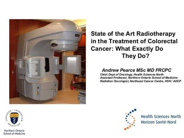 State of the Art Radiotherapy in the Treatment of Colorectal Cancer: What Exactly Do They Do? Andrew Pearce MSc MD FRCPC C...