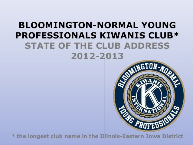 BLOOMINGTON-NORMAL YOUNG PROFESSIONALS KIWANIS CLUB* STATE OF THE CLUB ADDRESS 2012-2013 * the longest club name in the Il...