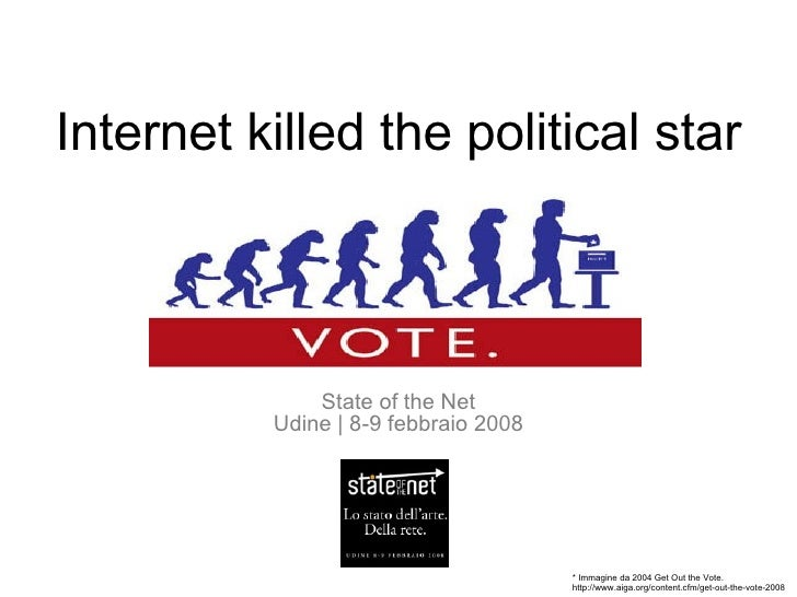 Internet killed the political star State of the Net Udine | 8-9 febbraio 2008 * Immagine da 2004 Get Out the Vote. http://...
