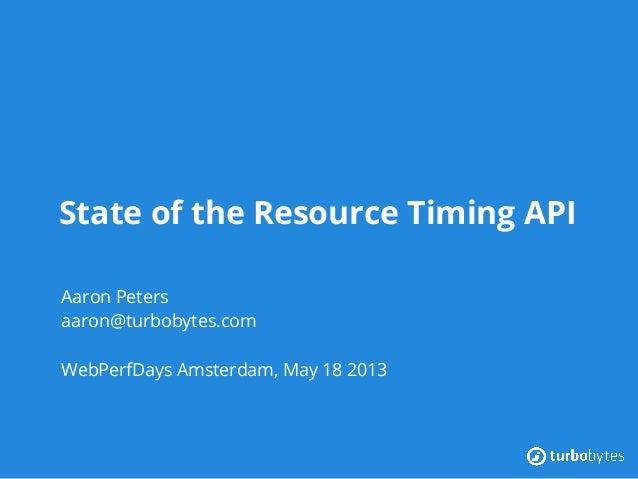 State of the Resource Timing APIAaron Petersaaron@turbobytes.comWebPerfDays Amsterdam, May 18 2013