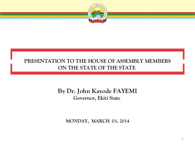 PRESENTATION TO THE HOUSE OF ASSEMBLY MEMBERS ON THE STATE OF THE STATE  By Dr. John Kayode FAYEMI Governor, Ekiti State  ...
