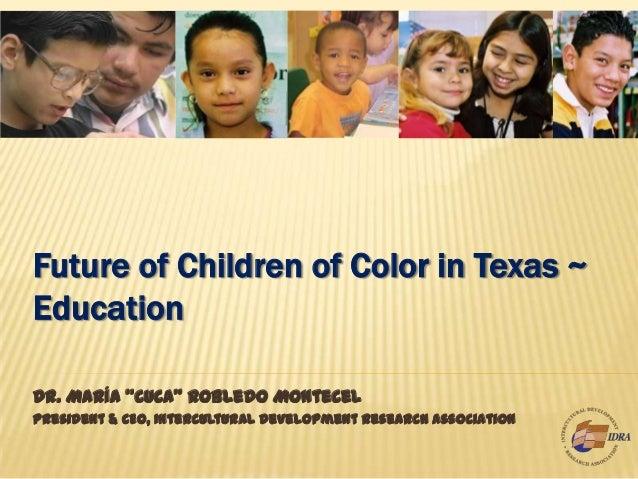 "Future of Children of Color in Texas ~ Education Dr. María ""Cuca"" Robledo Montecel President & CEO, Intercultural Developm..."
