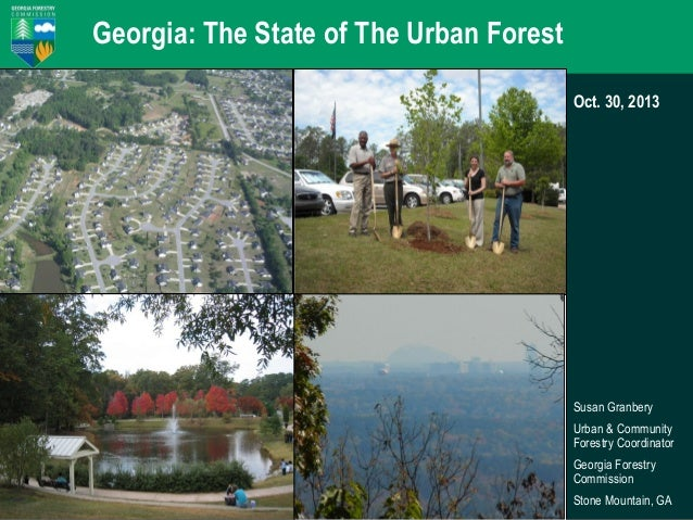 Georgia: The State of The Urban Forest Oct. 30, 2013  Susan Granbery Urban & Community Forestry Coordinator Georgia Forest...