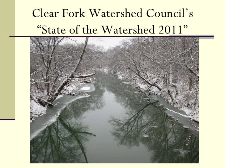 """Clear Fork Watershed Council January 27, 2011 Clear Fork Watershed Council's """" State of the Watershed 2011"""""""