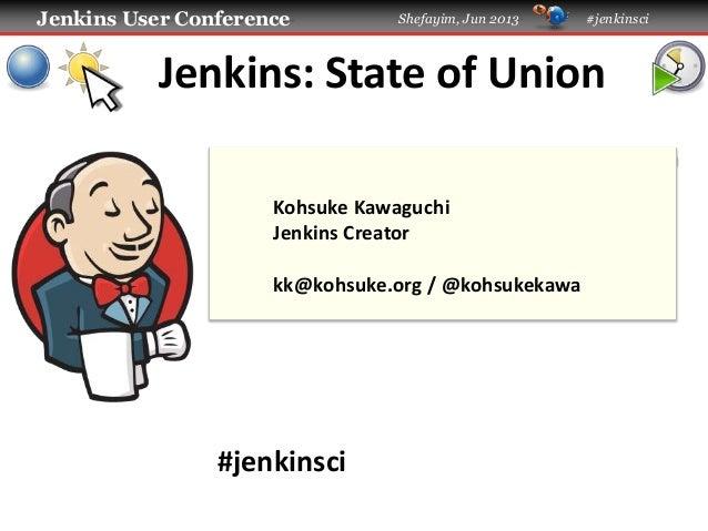 Jenkins User Conference Shefayim, Jun 2013 #jenkinsci Jenkins: State of Union #jenkinsci Kohsuke Kawaguchi Jenkins Creator...