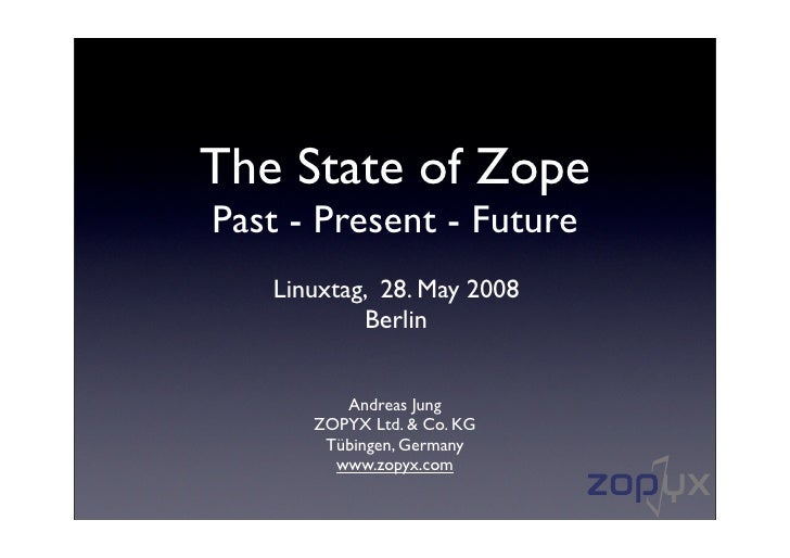 The State of Zope Past - Present - Future    Linuxtag, 28. May 2008            Berlin            Andreas Jung       ZOPYX ...