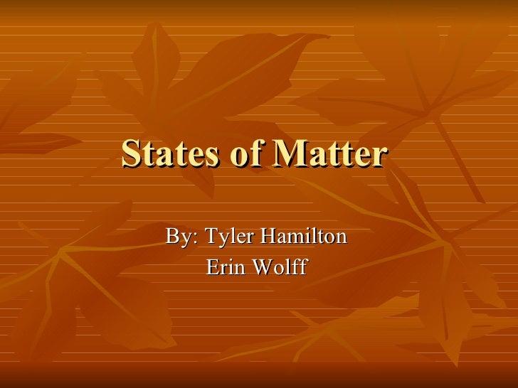 States of Matter  By: Tyler Hamilton  Erin Wolff