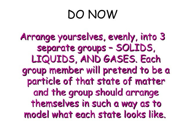 DO NOW Arrange yourselves, evenly, into 3Arrange yourselves, evenly, into 3 separate groups – SOLIDS,separate groups – SOL...
