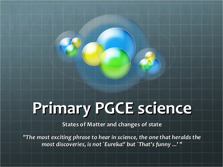 "Primary PGCE science States of Matter and changes of state ""The most exciting phrase to hear in science, the one that..."
