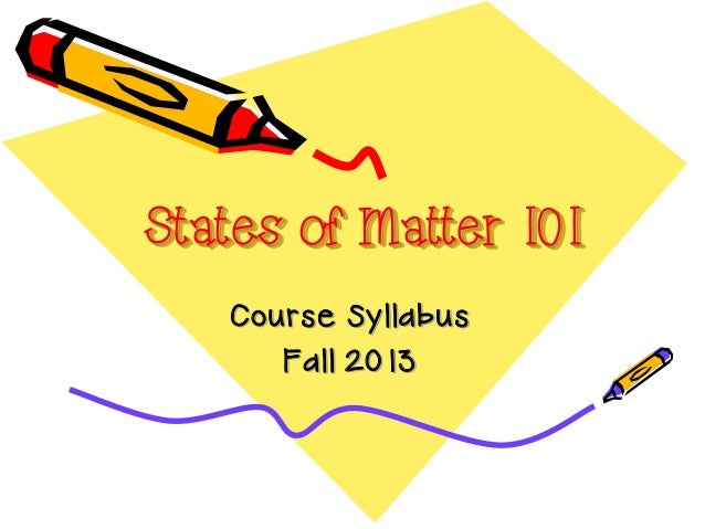 States of Matter 101 Course Syllabus Fall 2013