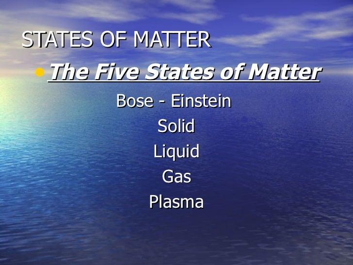 STATES OF MATTER <ul><li>The Five States of Matter </li></ul><ul><li>Bose - Einstein  </li></ul><ul><li>Solid </li></ul><u...