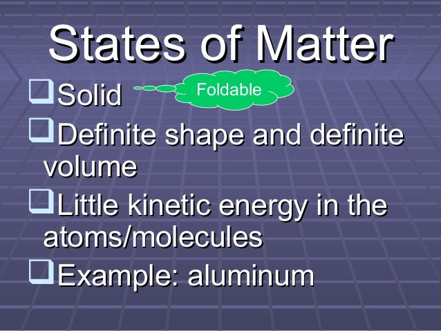 States of Matter Solid Definite shape and definite Foldable  volume Little kinetic energy in the atoms/molecules Examp...