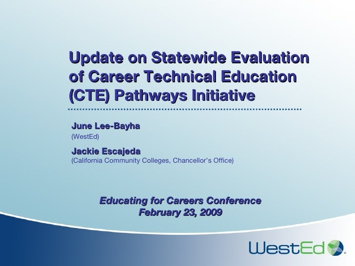 Update on Statewide Evaluation of Career Technical Education (CTE) Pathways Initiative June Lee-Bayha  (WestEd)   Jackie E...