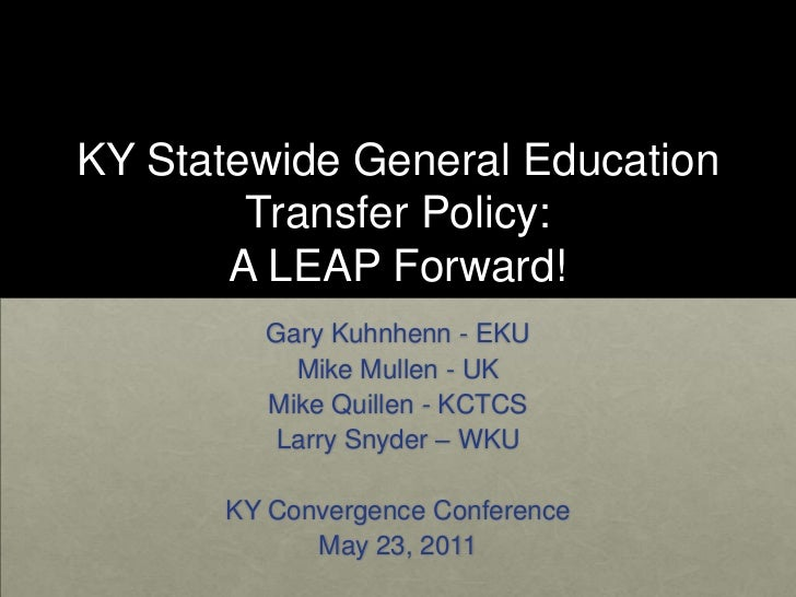 KY Statewide General Education Transfer Policy:A LEAP Forward!<br />Gary Kuhnhenn - EKU<br />Mike Mullen - UK<br />Mike Qu...
