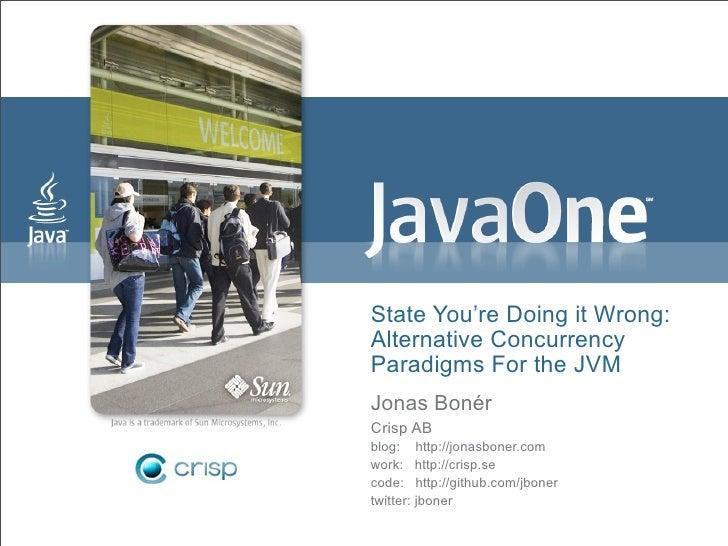 State You're Doing it Wrong: Alternative Concurrency Paradigms For the JVM Jonas Bonér Crisp AB blog: http://jonasboner.co...