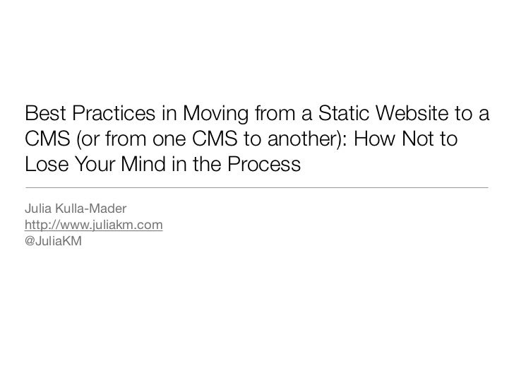 Best Practices in Moving from a Static Website to aCMS (or from one CMS to another): How Not toLose Your Mind in the Proce...