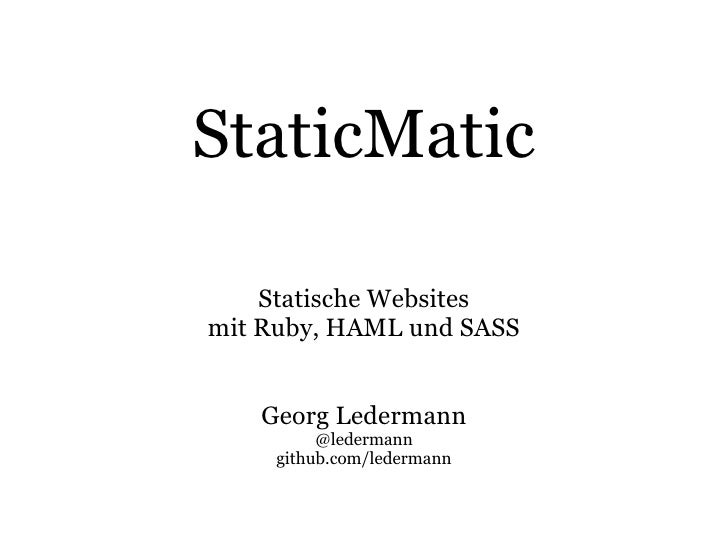 StaticMatic      Statische Websites mit Ruby, HAML und SASS      Georg Ledermann           @ledermann      github.com/lede...