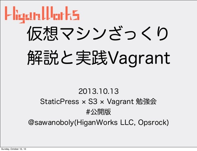 仮想マシンざっくり 解説と実践Vagrant 2013.10.13 StaticPress S3 Vagrant 勉強会 #公開版 @sawanoboly(HiganWorks LLC, Opsrock)  Sunday, October 13...