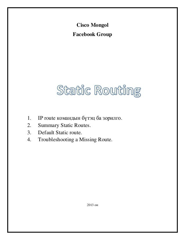 Cisco Mongol Facebook Group  1. 2. 3. 4.  IP route командын бүтэц ба зорилго. Summary Static Routes. Default Static route....