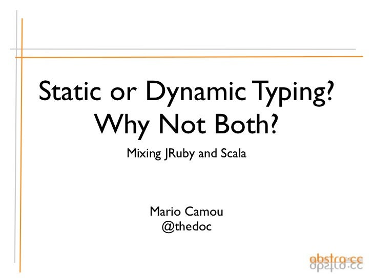 Static or Dynamic Typing?     Why Not Both?       Mixing JRuby and Scala           Mario Camou            @thedoc
