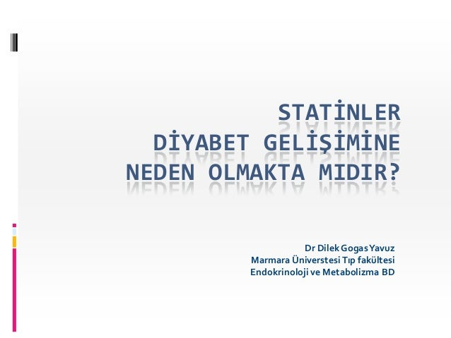 STATİNLER  DİYABET GELİŞİMİNENEDEN OLMAKTA MIDIR?                     Dr Dilek Gogas Yavuz         Marmara Üniverstesi Tıp...