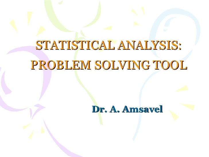 STATISTICAL ANALYSIS: PROBLEM SOLVING TOOL Dr. A. Amsavel