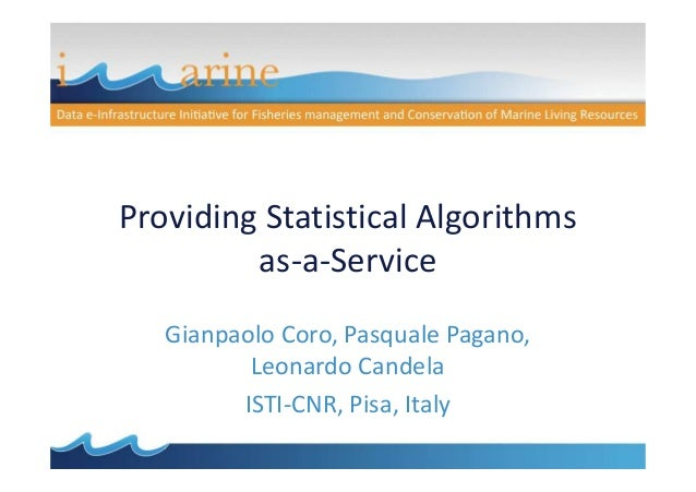Providing Statistical Algorithms as-a-Service Gianpaolo Coro, Pasquale Pagano, Leonardo Candela ISTI-CNR, Pisa, Italy