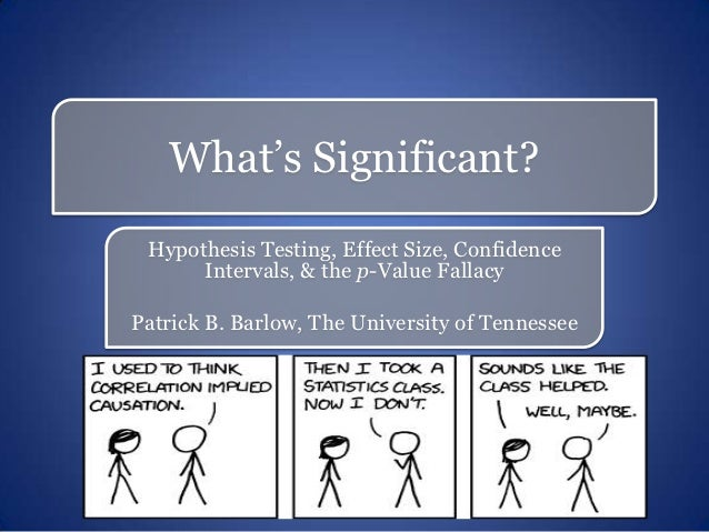 What's Significant? Hypothesis Testing, Effect Size, Confidence      Intervals, & the p-Value FallacyPatrick B. Barlow, Th...