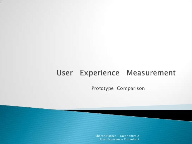 User   Experience   Measurement<br />Prototype  Comparison<br />Sharon Harper - Taxonomist &  User Experience Consultant<b...